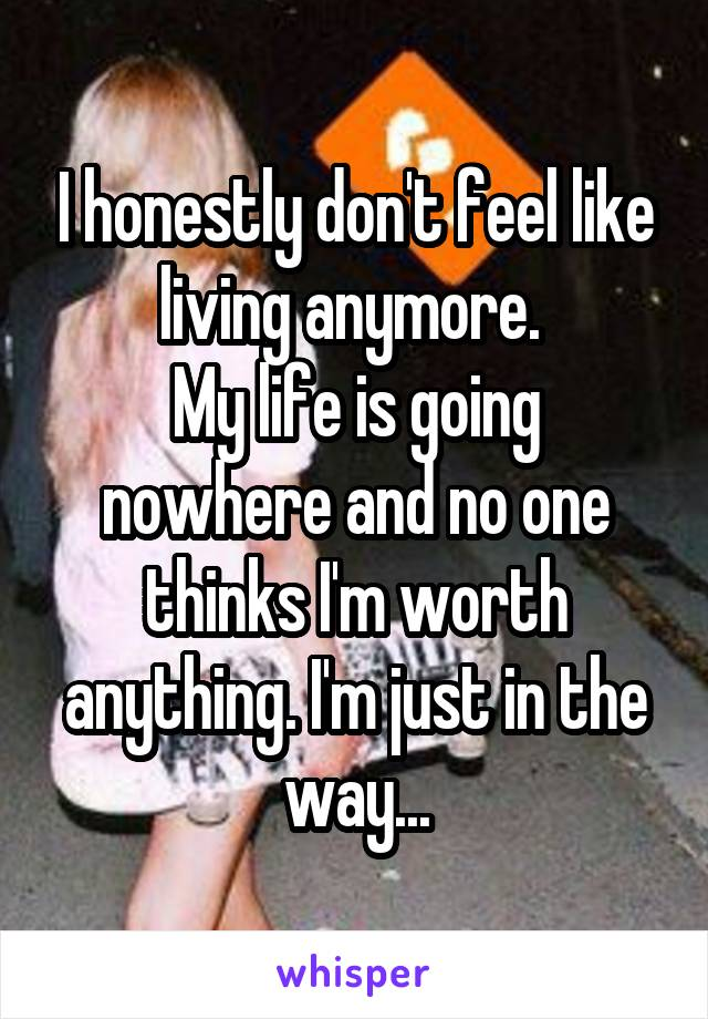 I honestly don't feel like living anymore.  My life is going nowhere and no one thinks I'm worth anything. I'm just in the way...