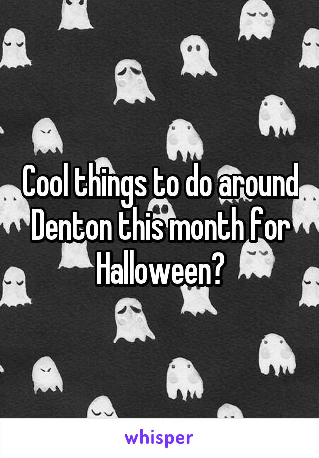 Cool things to do around Denton this month for Halloween?