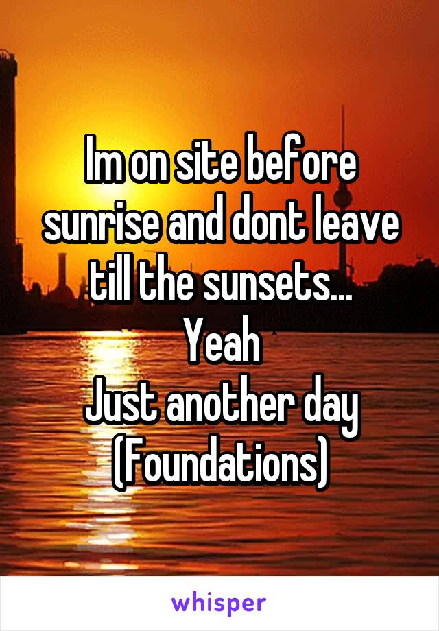 Im on site before sunrise and dont leave till the sunsets... Yeah Just another day (Foundations)