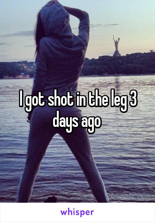 I got shot in the leg 3 days ago