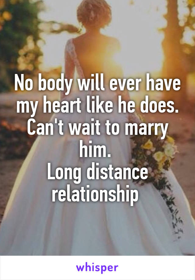No body will ever have my heart like he does. Can't wait to marry him.  Long distance relationship