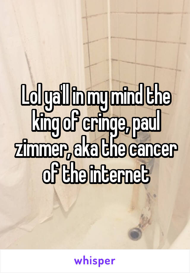 Lol ya'll in my mind the king of cringe, paul zimmer, aka the cancer of the internet