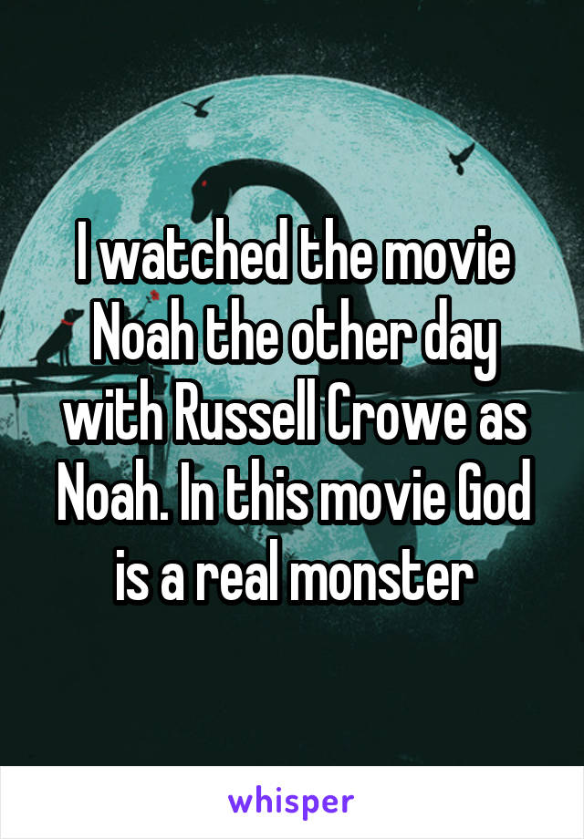 I watched the movie Noah the other day with Russell Crowe as Noah. In this movie God is a real monster