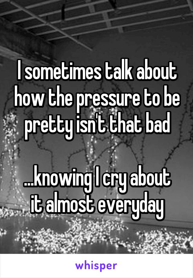 I sometimes talk about how the pressure to be pretty isn't that bad  ...knowing I cry about it almost everyday