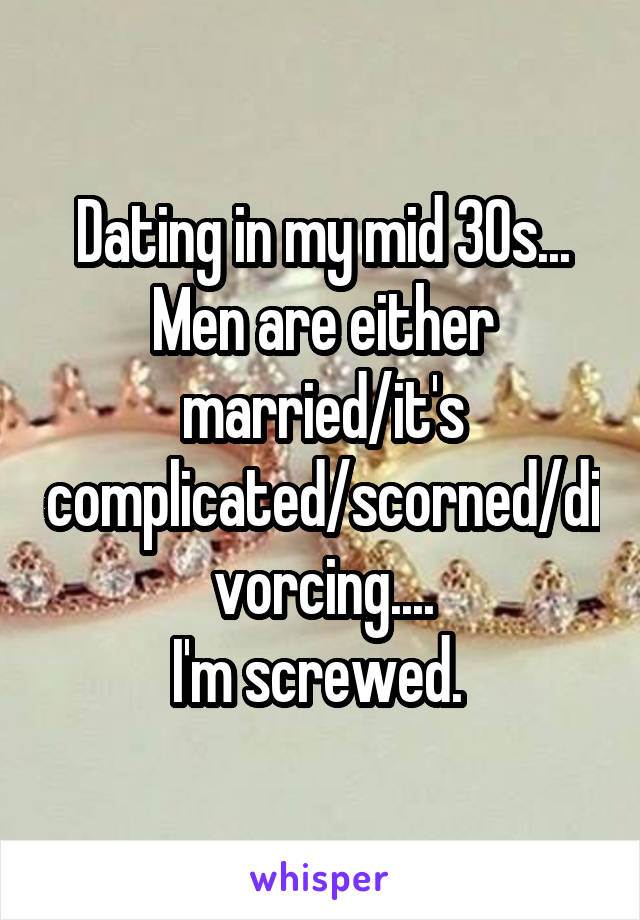 Dating in my mid 30s... Men are either married/it's complicated/scorned/divorcing.... I'm screwed.