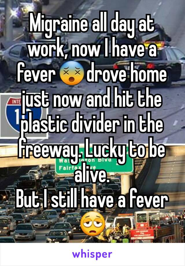 Migraine all day at work, now I have a fever😵drove home just now and hit the plastic divider in the freeway. Lucky to be alive. But I still have a fever😩