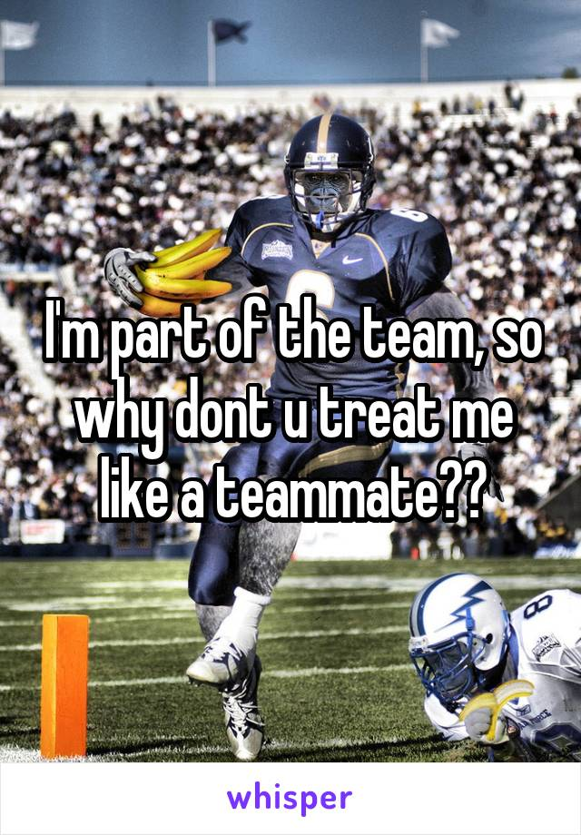 I'm part of the team, so why dont u treat me like a teammate??