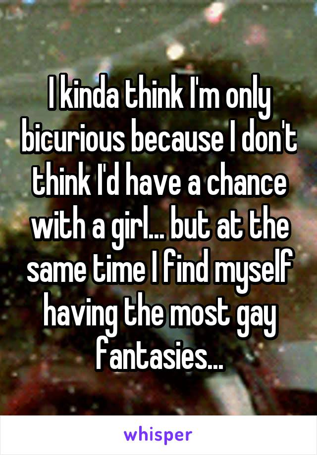 I kinda think I'm only bicurious because I don't think I'd have a chance with a girl... but at the same time I find myself having the most gay fantasies...