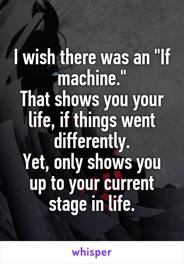"I wish there was an ""If machine."" That shows you your life, if things went differently. Yet, only shows you up to your current stage in life."