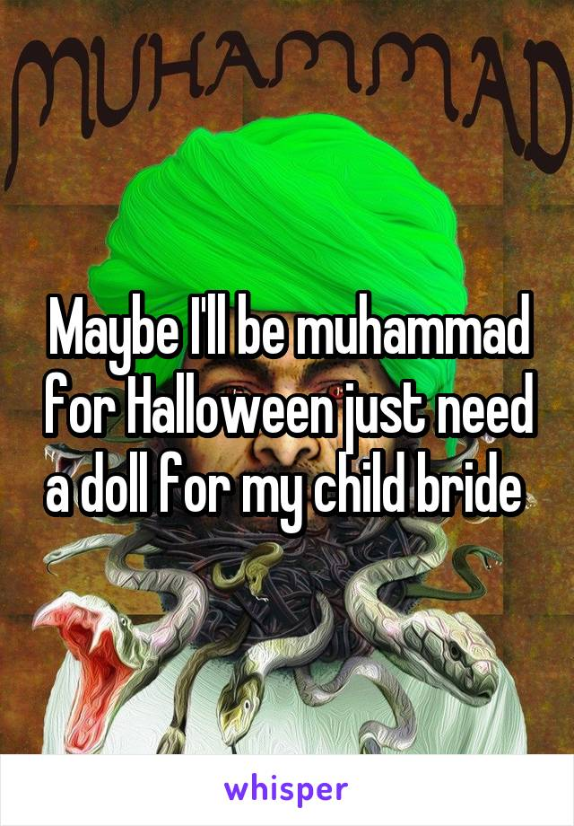 Maybe I'll be muhammad for Halloween just need a doll for my child bride