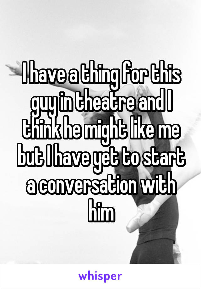 I have a thing for this guy in theatre and I think he might like me but I have yet to start a conversation with him