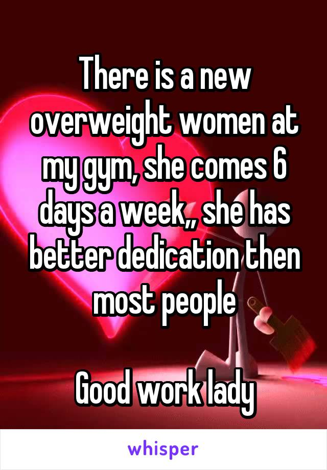 There is a new overweight women at my gym, she comes 6 days a week,, she has better dedication then most people  Good work lady