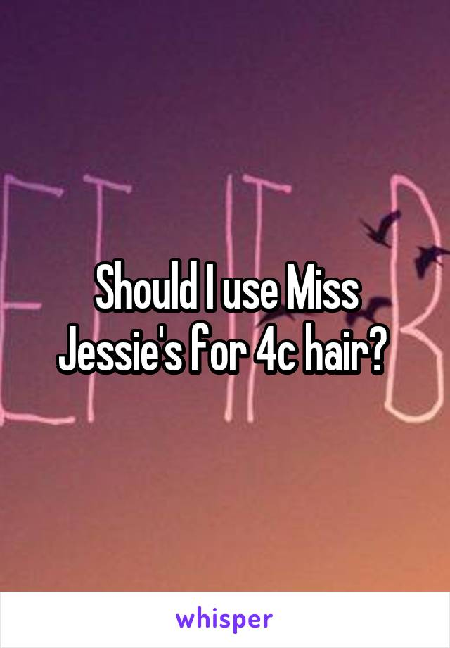 Should I use Miss Jessie's for 4c hair?