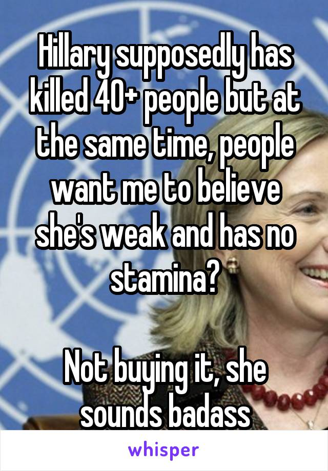 Hillary supposedly has killed 40+ people but at the same time, people want me to believe she's weak and has no stamina?  Not buying it, she sounds badass