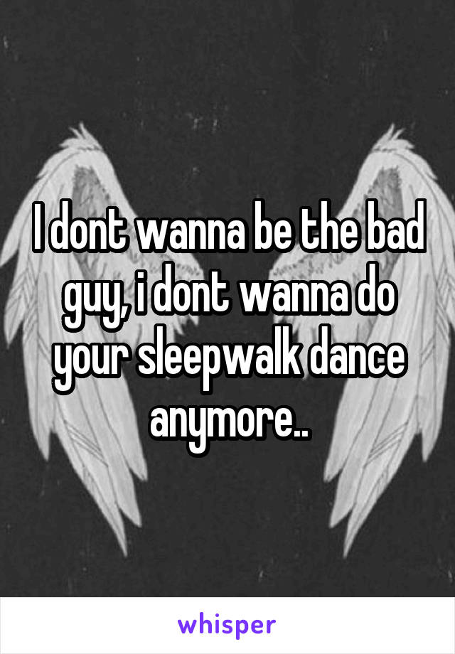 I dont wanna be the bad guy, i dont wanna do your sleepwalk dance anymore..