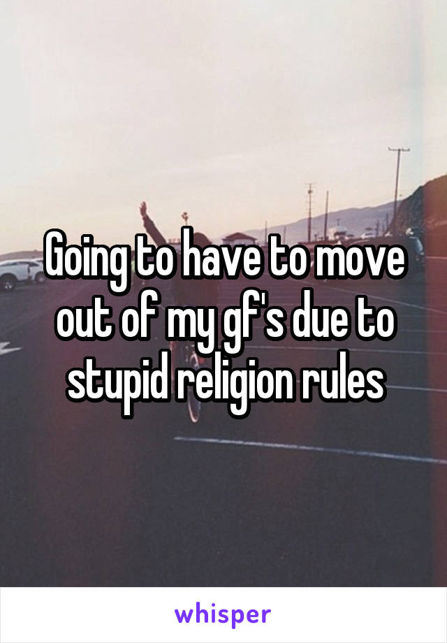 Going to have to move out of my gf's due to stupid religion rules