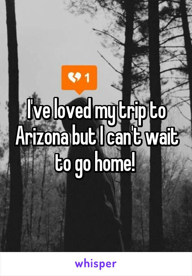 I've loved my trip to Arizona but I can't wait to go home!