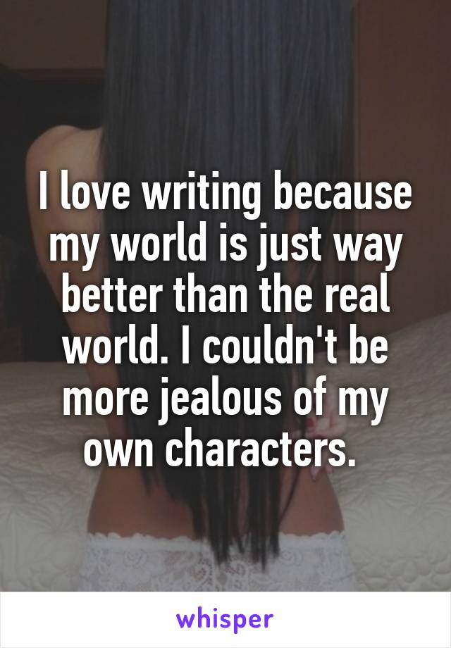 I love writing because my world is just way better than the real world. I couldn't be more jealous of my own characters.