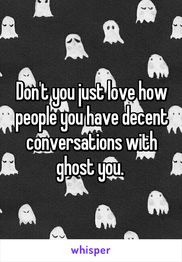 Don't you just love how people you have decent conversations with ghost you.