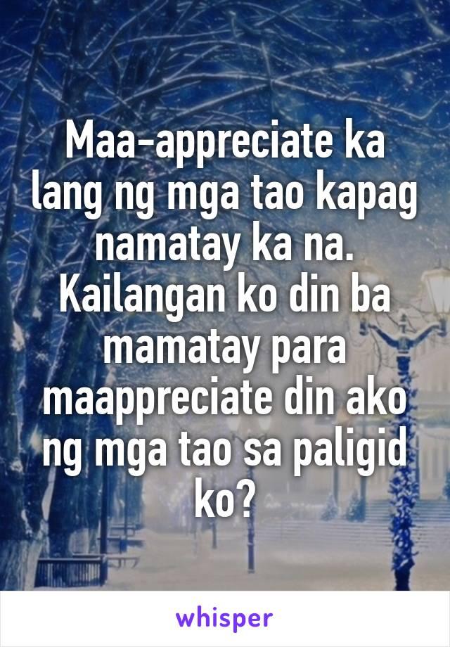 Maa-appreciate ka lang ng mga tao kapag namatay ka na. Kailangan ko din ba mamatay para maappreciate din ako ng mga tao sa paligid ko?