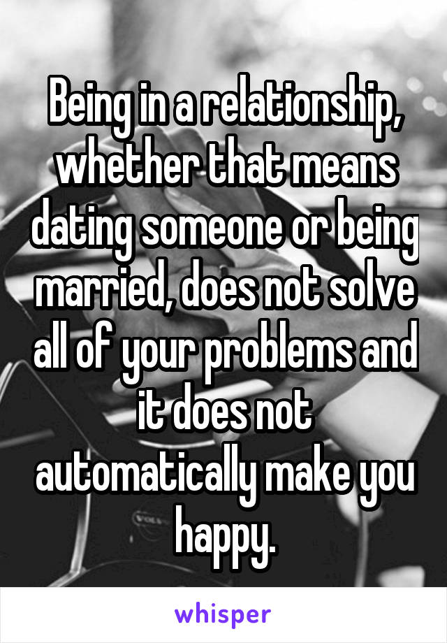 Being in a relationship, whether that means dating someone or being married, does not solve all of your problems and it does not automatically make you happy.
