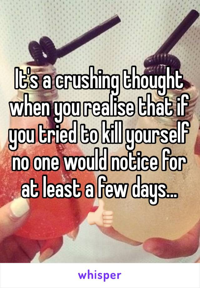It's a crushing thought when you realise that if you tried to kill yourself no one would notice for at least a few days... 👍🏻