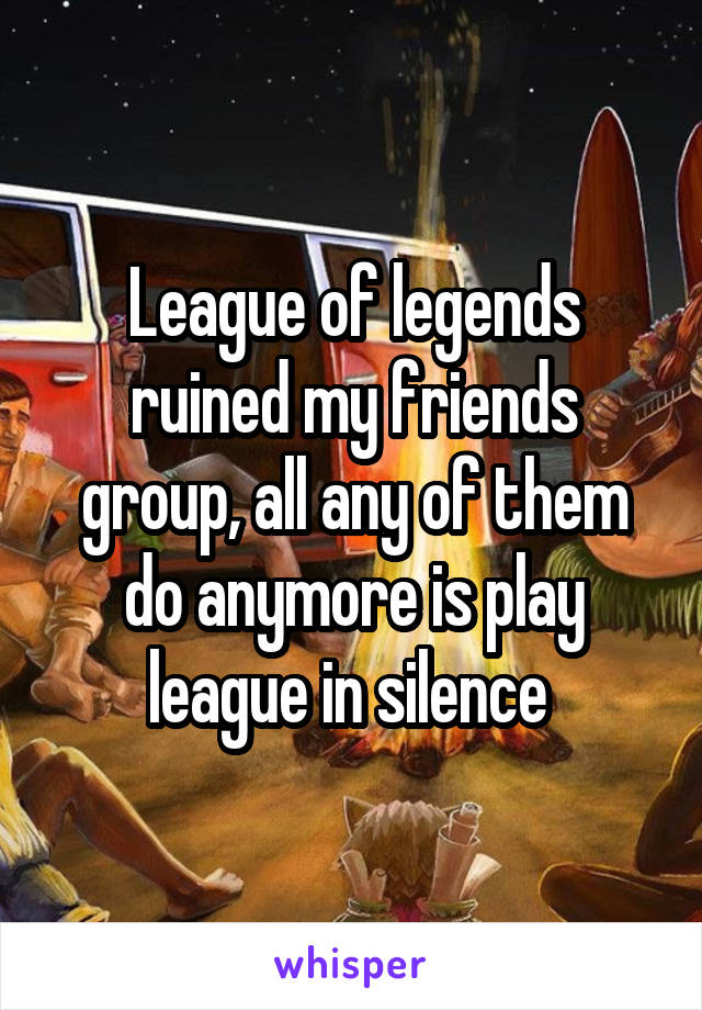 League of legends ruined my friends group, all any of them do anymore is play league in silence