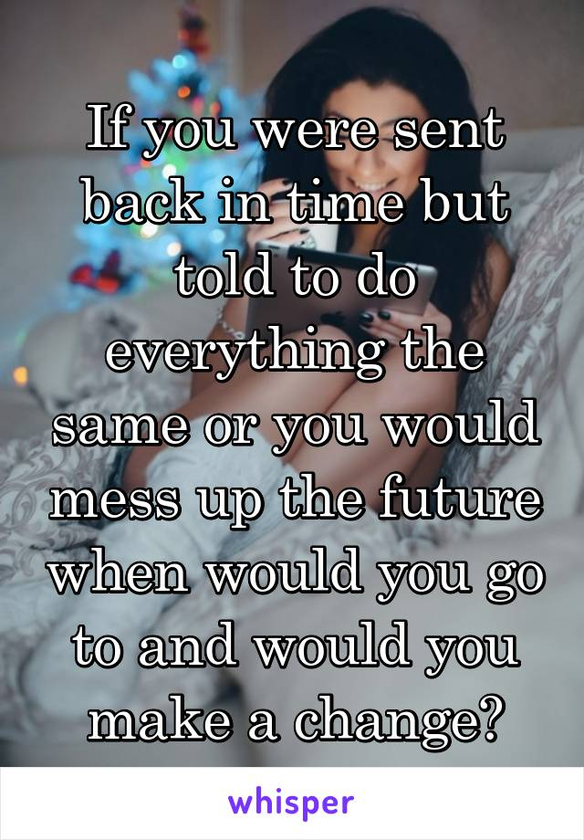 If you were sent back in time but told to do everything the same or you would mess up the future when would you go to and would you make a change?