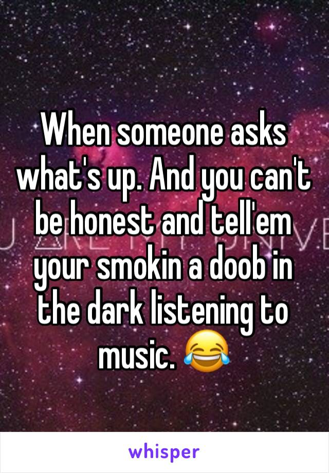 When someone asks what's up. And you can't be honest and tell'em your smokin a doob in the dark listening to music. 😂