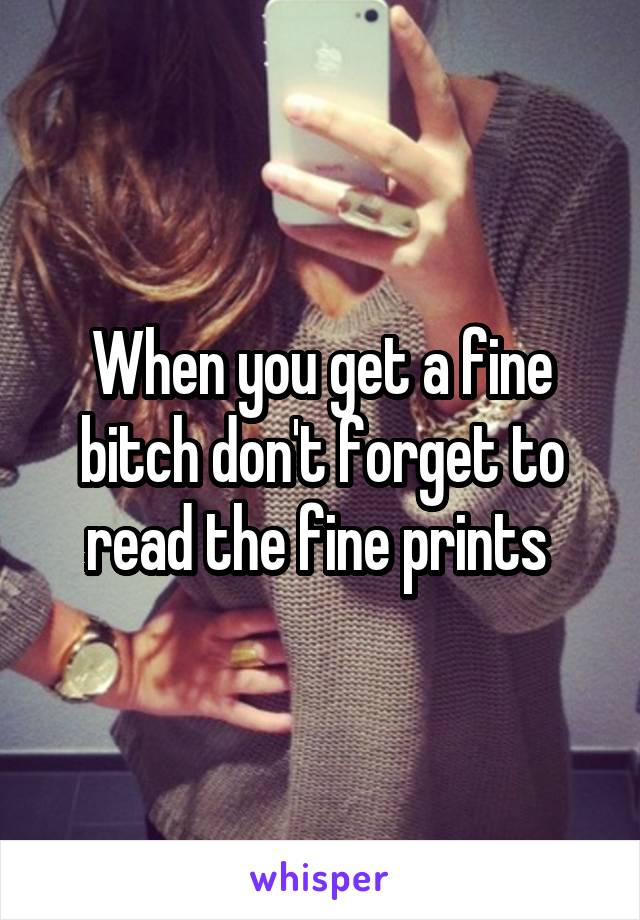 When you get a fine bitch don't forget to read the fine prints