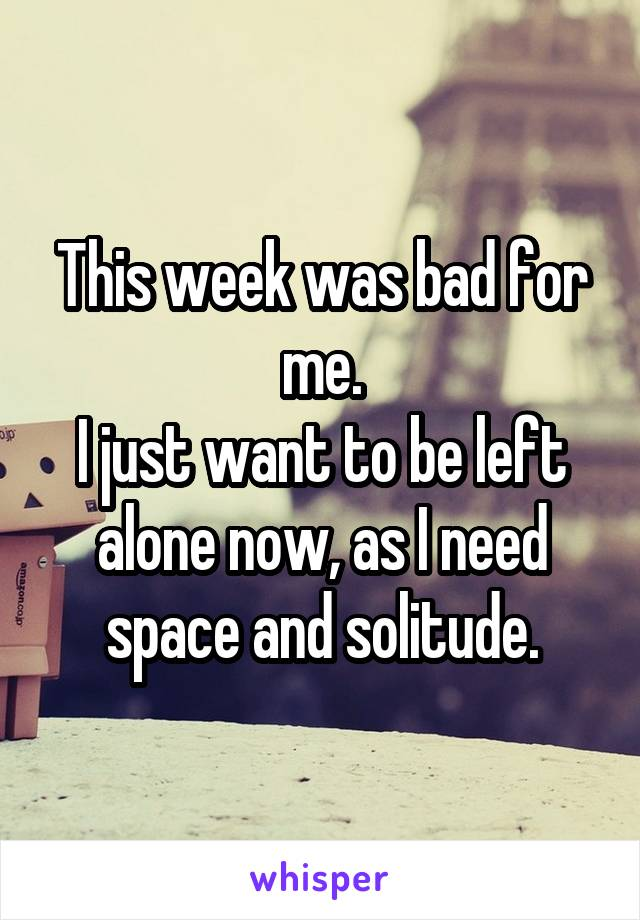 This week was bad for me. I just want to be left alone now, as I need space and solitude.