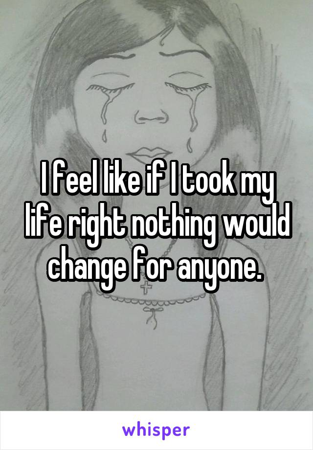 I feel like if I took my life right nothing would change for anyone.