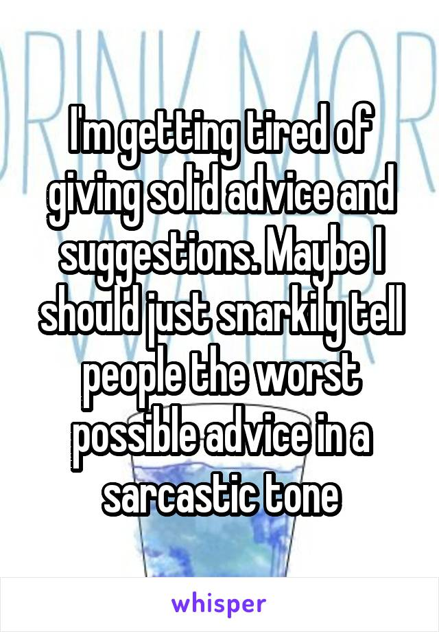 I'm getting tired of giving solid advice and suggestions. Maybe I should just snarkily tell people the worst possible advice in a sarcastic tone