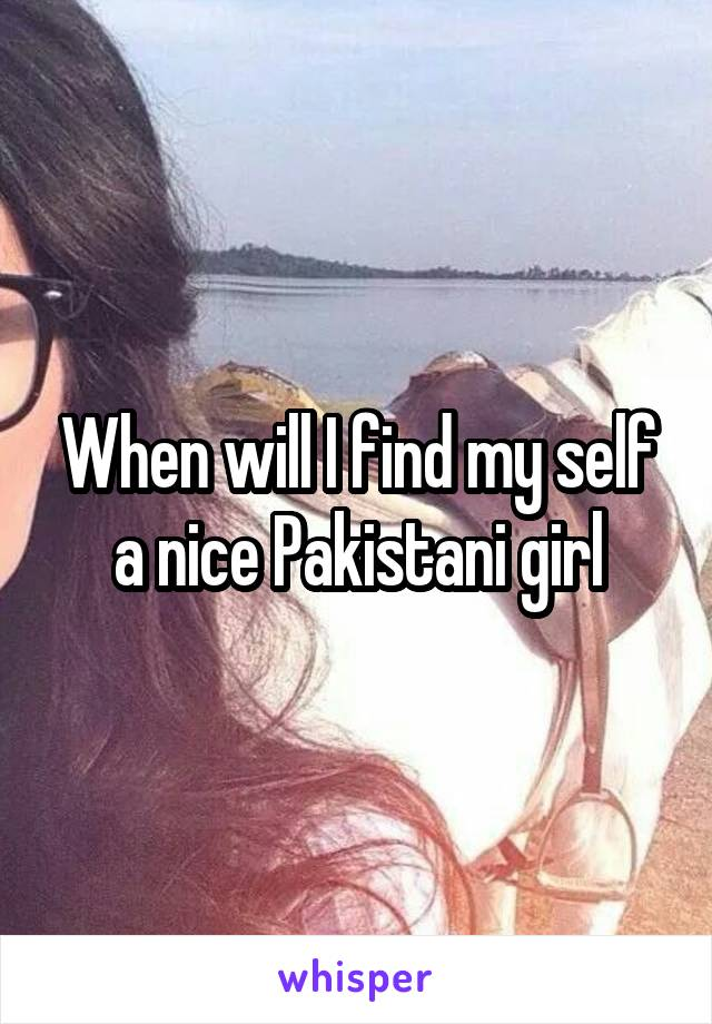 When will I find my self a nice Pakistani girl