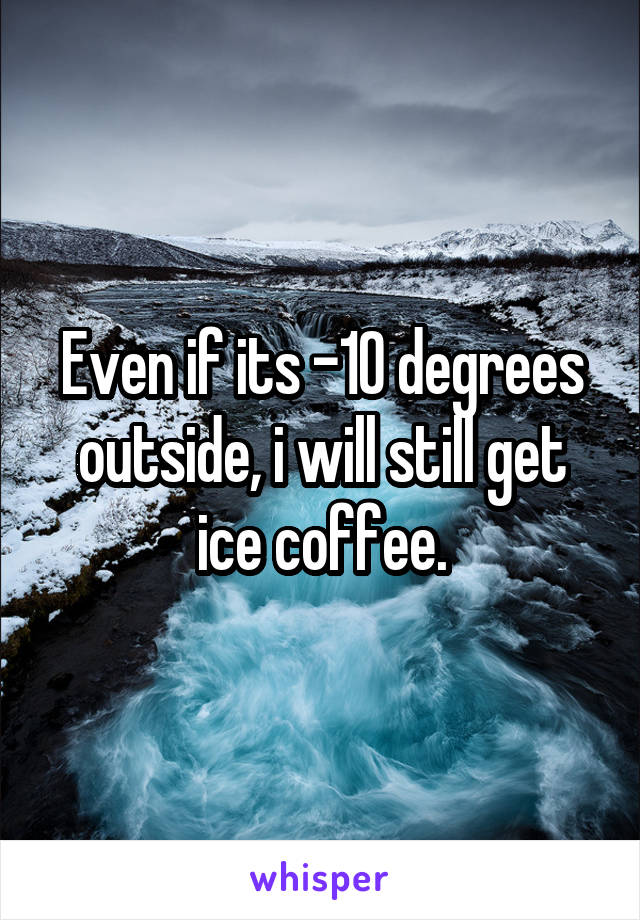 Even if its -10 degrees outside, i will still get ice coffee.