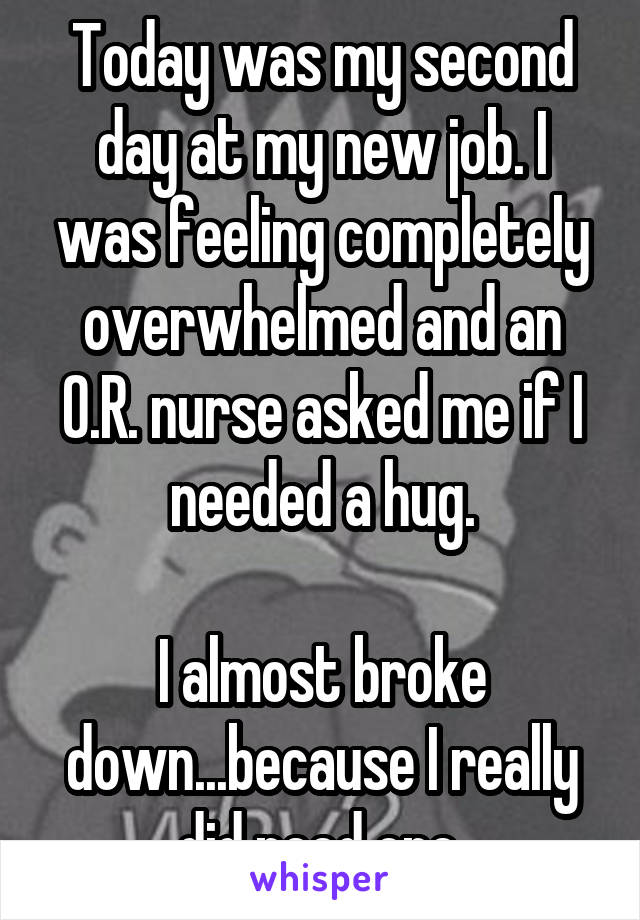 Today was my second day at my new job. I was feeling completely overwhelmed and an O.R. nurse asked me if I needed a hug.  I almost broke down...because I really did need one.