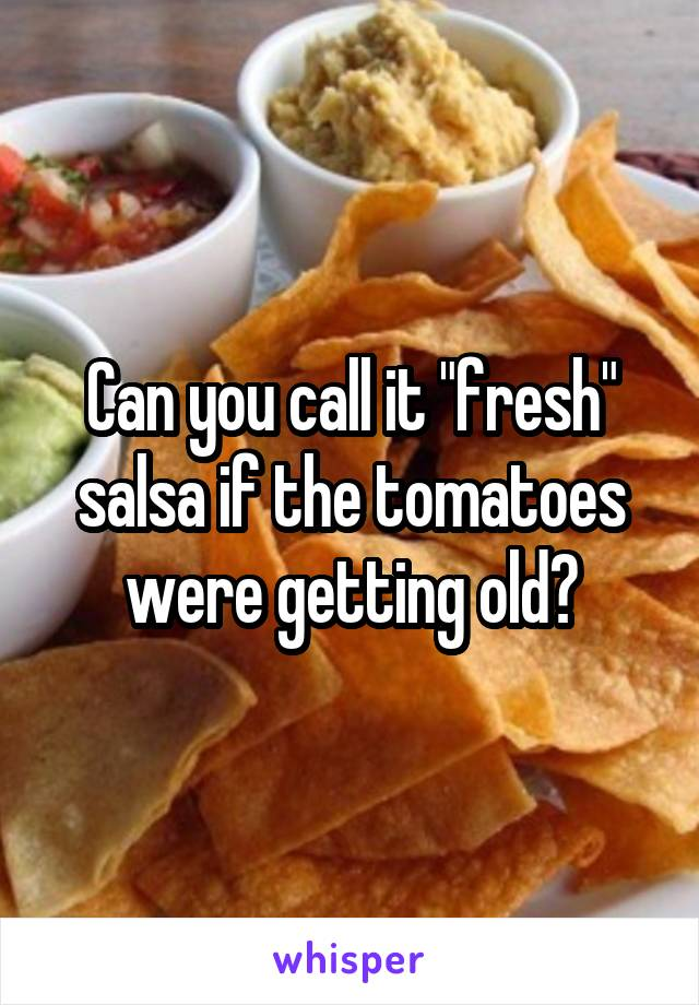 """Can you call it """"fresh"""" salsa if the tomatoes were getting old?"""