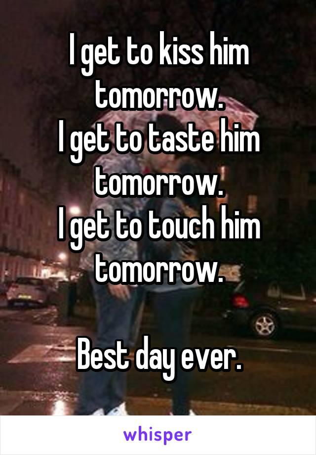 I get to kiss him tomorrow. I get to taste him tomorrow. I get to touch him tomorrow.  Best day ever.