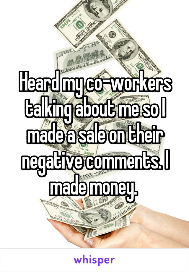 Heard my co-workers talking about me so I made a sale on their negative comments. I made money.
