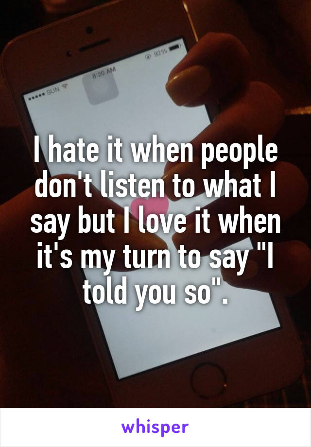 """I hate it when people don't listen to what I say but I love it when it's my turn to say """"I told you so""""."""