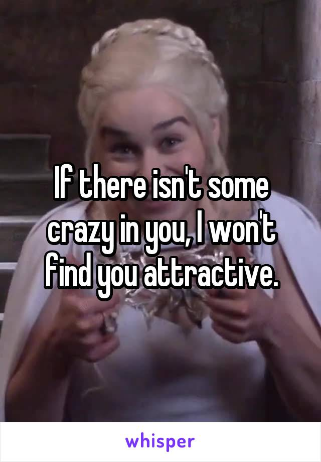 If there isn't some crazy in you, I won't find you attractive.
