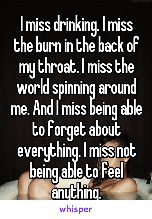 I miss drinking. I miss the burn in the back of my throat. I miss the world spinning around me. And I miss being able to forget about everything. I miss not being able to feel anything.
