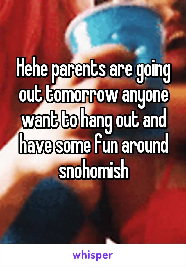 Hehe parents are going out tomorrow anyone want to hang out and have some fun around snohomish