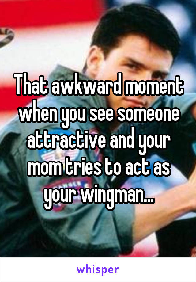 That awkward moment when you see someone attractive and your mom tries to act as your wingman...