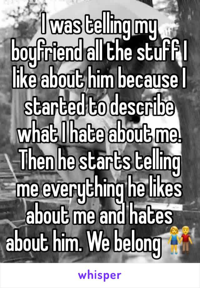 I was telling my boyfriend all the stuff I like about him because I started to describe what I hate about me. Then he starts telling me everything he likes about me and hates about him. We belong 👫