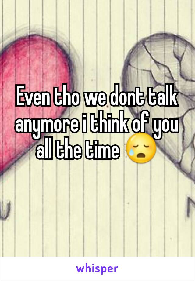 Even tho we dont talk anymore i think of you all the time 😥