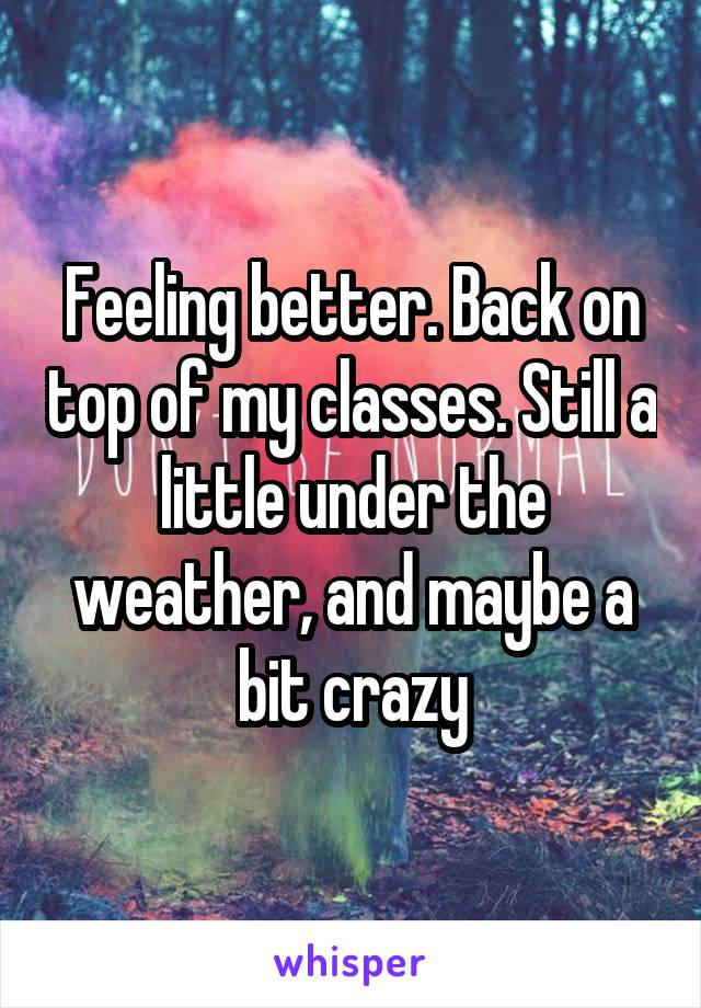Feeling better. Back on top of my classes. Still a little under the weather, and maybe a bit crazy