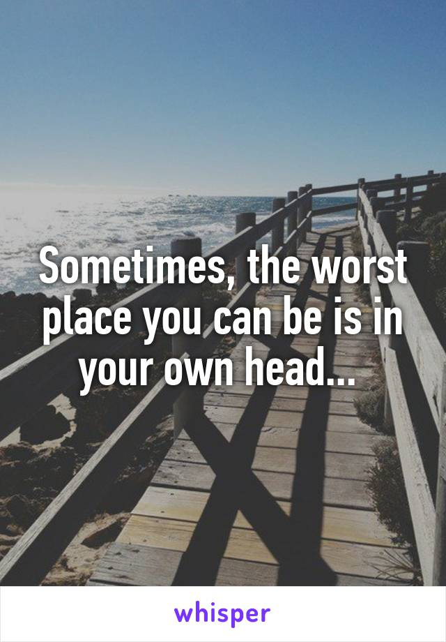 Sometimes, the worst place you can be is in your own head...