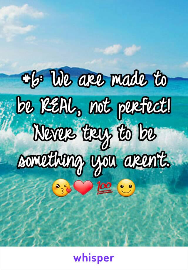 #6: We are made to be REAL, not perfect! Never try to be something you aren't.😘❤💯☺