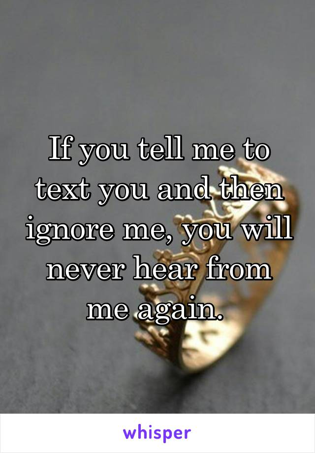 If you tell me to text you and then ignore me, you will never hear from me again.
